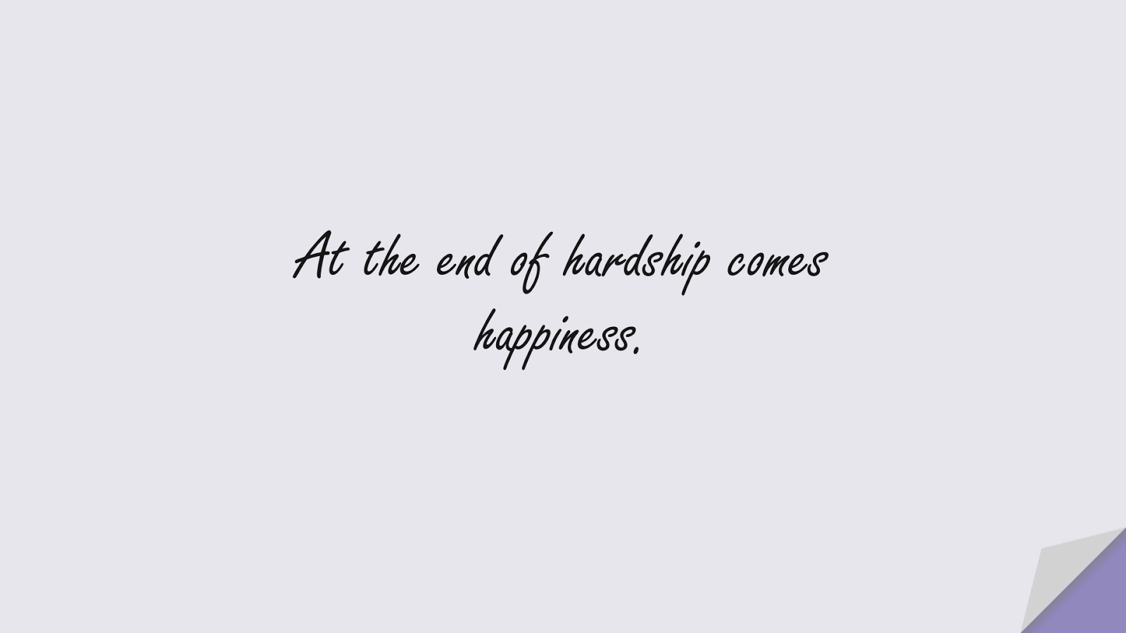At the end of hardship comes happiness.FALSE