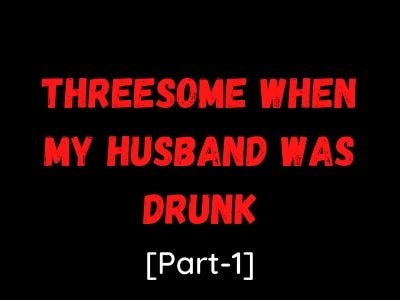 Wife Sex Story: Threesome While My Husband Was Drunk[Part-1]