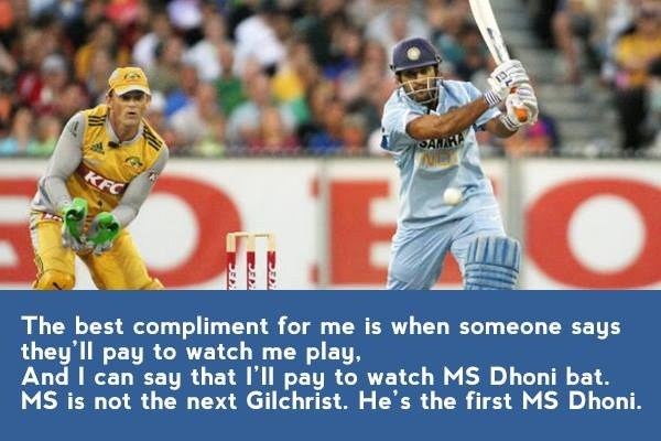 """The best compliment for me is when someone says they'll pay to watch me play, And I can say that I'll pay to watch MS Dhoni bat. MS is not the next Gilchrist. He's the first MS Dhoni.""   - Adam Gilchrist"