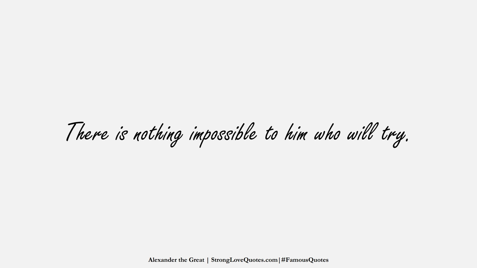 There is nothing impossible to him who will try. (Alexander the Great);  #FamousQuotes