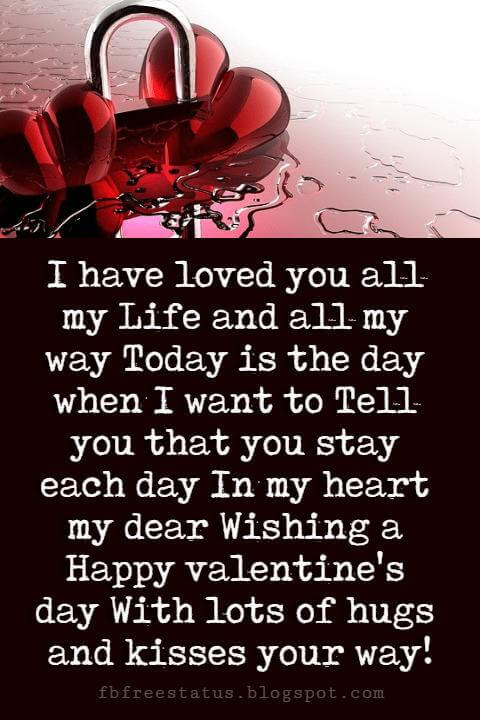 Happy Valentines Day Quotes, I have loved you all my Life and all my way Today is the day when I want to Tell you that you stay each day In my heart my dear Wishing a Happy valentine's day With lots of hugs and kisses your way!