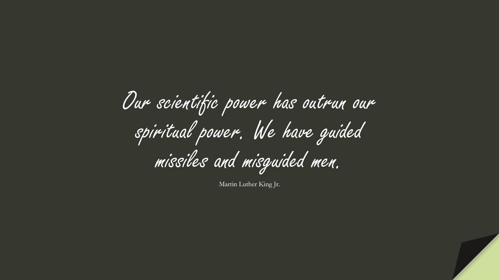 Our scientific power has outrun our spiritual power. We have guided missiles and misguided men. (Martin Luther King Jr.);  #MartinLutherKingJrQuotes