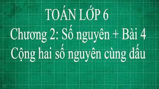 Toán lớp 6 Bài 4 Cộng hai số nguyên cùng dấu chương 2 số nguyên | thầy lợi | toán đại số lớp 6 tập 1