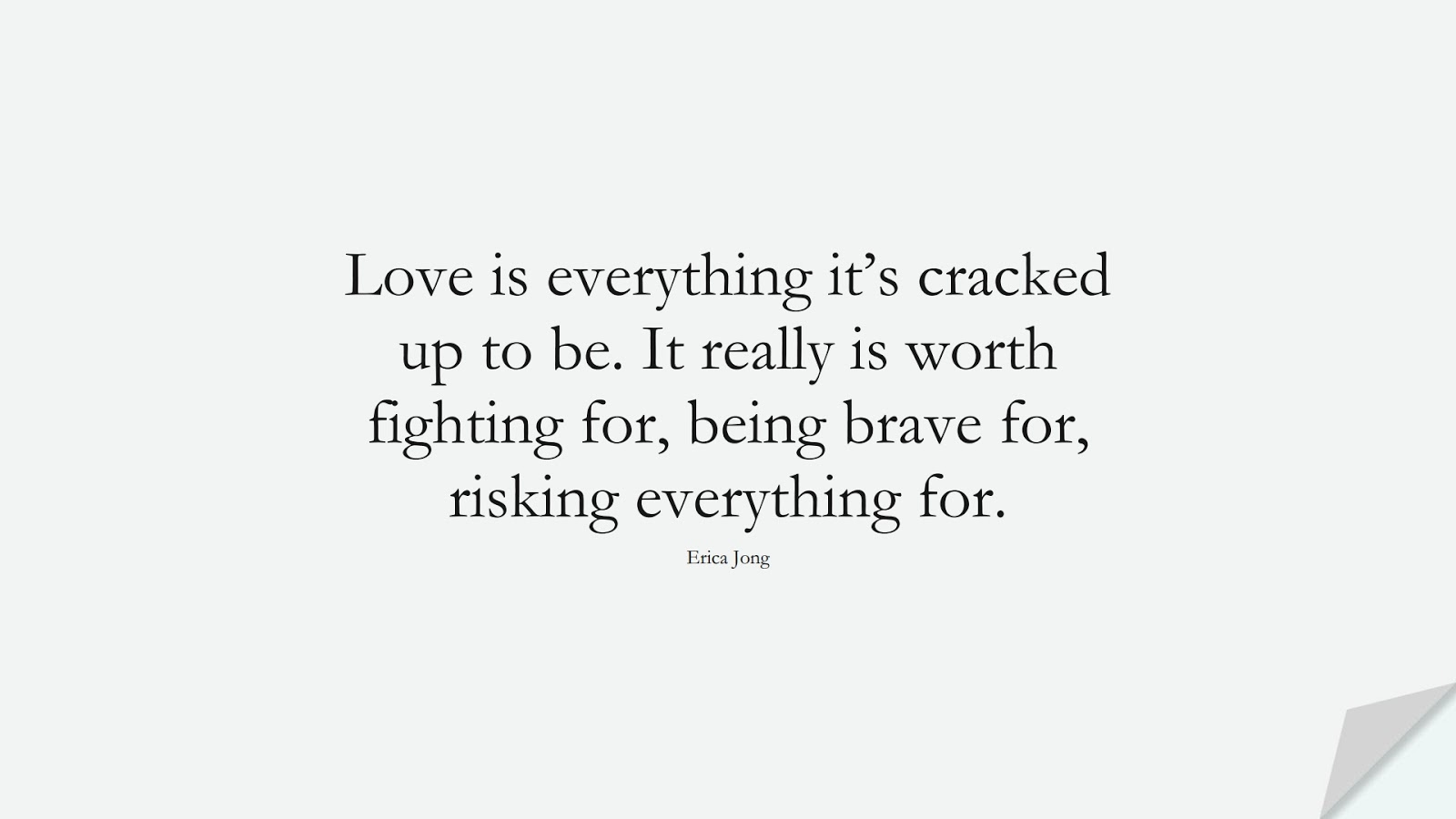 Love is everything it's cracked up to be. It really is worth fighting for, being brave for, risking everything for. (Erica Jong);  #LoveQuotes