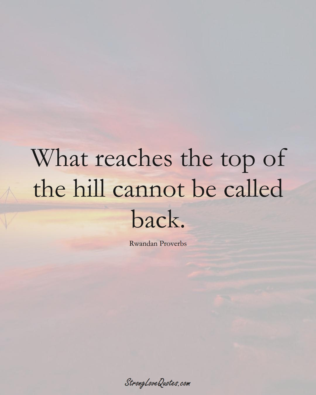 What reaches the top of the hill cannot be called back. (Rwandan Sayings);  #AfricanSayings