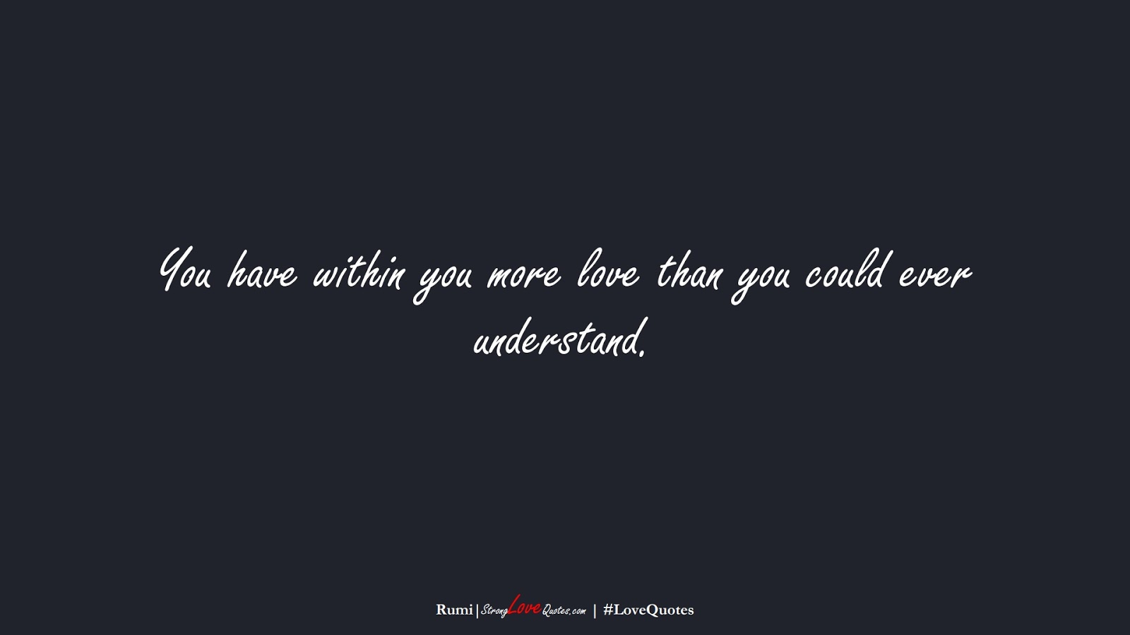 You have within you more love than you could ever understand. (Rumi);  #LoveQuotes