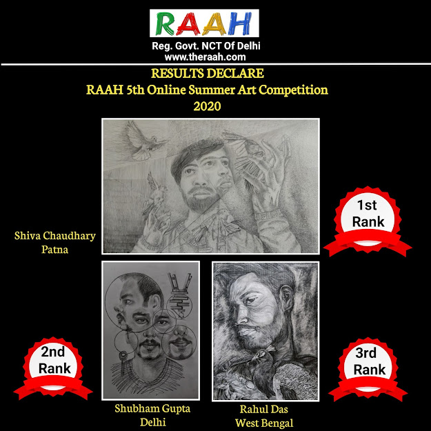Declaration Result of 5th Raah Online Summer Art Competition-2020  Dear Artists,  Congratulations! This is to inform you that you all had done a great job in 5th Raah Online Summer Art Competition Dated 22 May 2020 organized by The Royal Academy of Art's Hope (The RAAH).  We had a lot of difficulty to find the winners among them all.  Once again we CONGRATULATE All Artist who participate in 5th Raah Online Summer Art Competition-2020  We will Email the Certificates all the Participants very soon.  KEEP DOING WELL  Thanks & Best Regards  The Royal Academy of Art's Hope (The RAAH)   Call at no. 8826223495 Facebook: RAAH Instagram: @raahngo