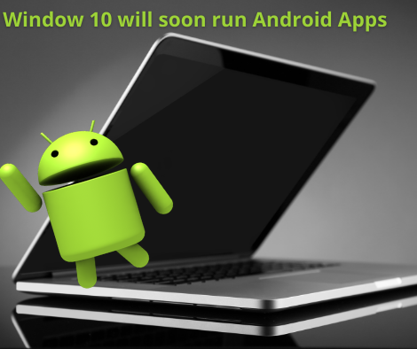 windows 10 will soon be in a position to run your common Android apps