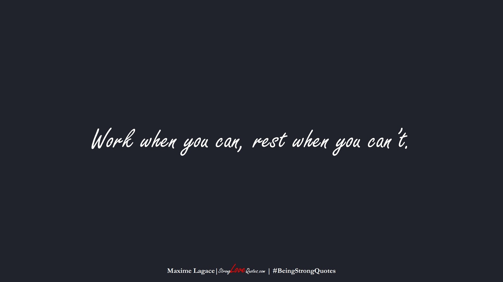 Work when you can, rest when you can't. (Maxime Lagace);  #BeingStrongQuotes