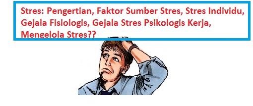 Stres: Pengertian, Faktor Sumber Stres, Stres Individu, Gejala Fisiologis, Gejala Stres Psikologis Kerja, Mengelola Stres