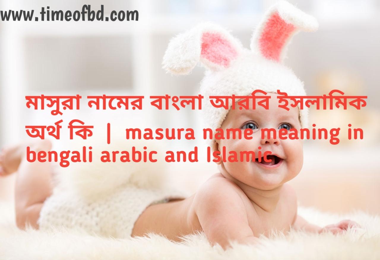 মাসুরা নামের অর্থ কী, মাসুরা নামের বাংলা অর্থ কি, মাসুরা নামের ইসলামিক অর্থ কি, masura name meaning in bengali