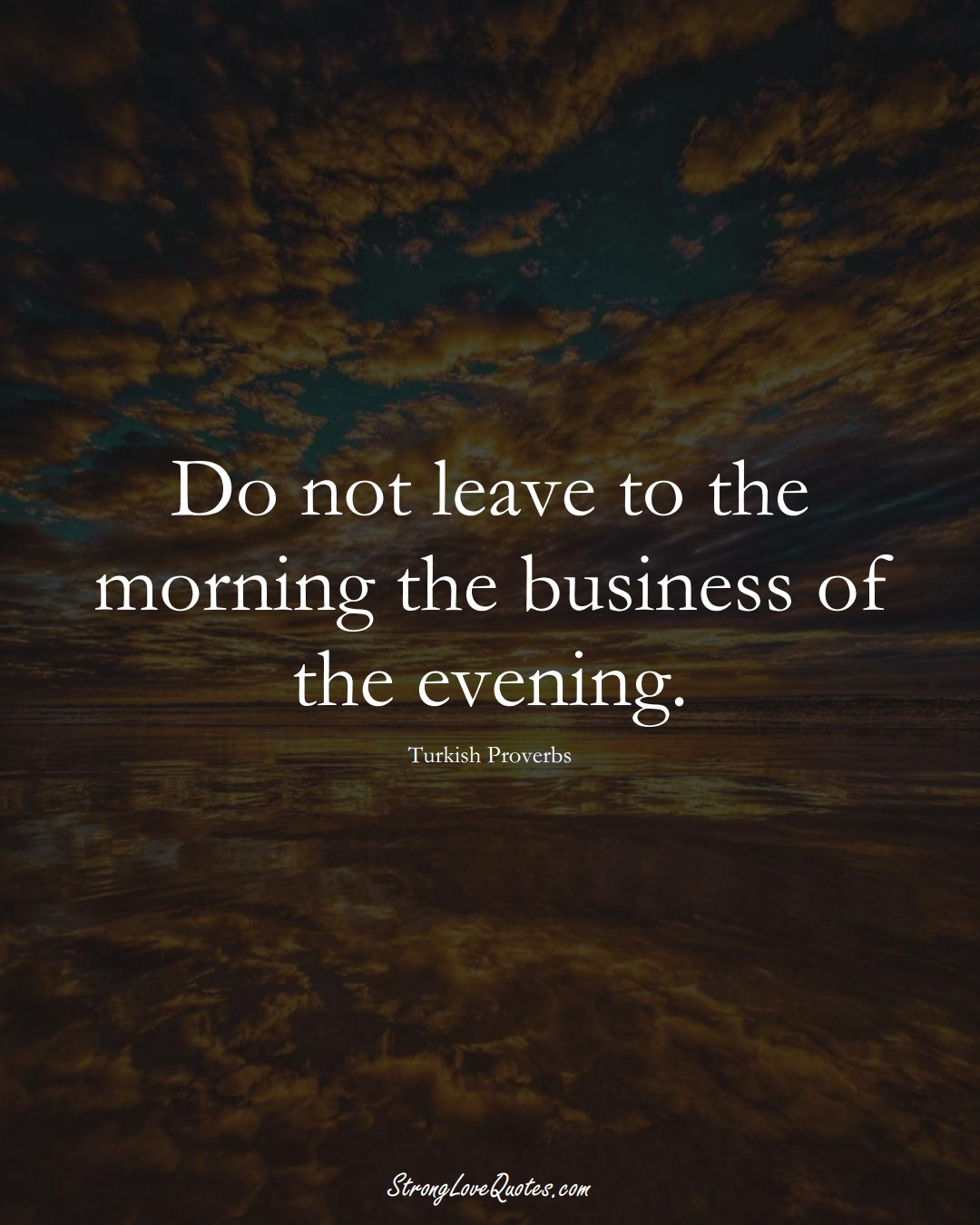 Do not leave to the morning the business of the evening. (Turkish Sayings);  #MiddleEasternSayings