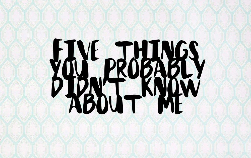 5 Things You Probably Don't Know About Me.