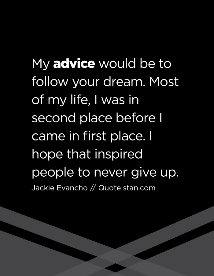 My advice would be to follow your dream. Most of my life, I was in second place before I came in first place. I hope that inspired people to never give up.