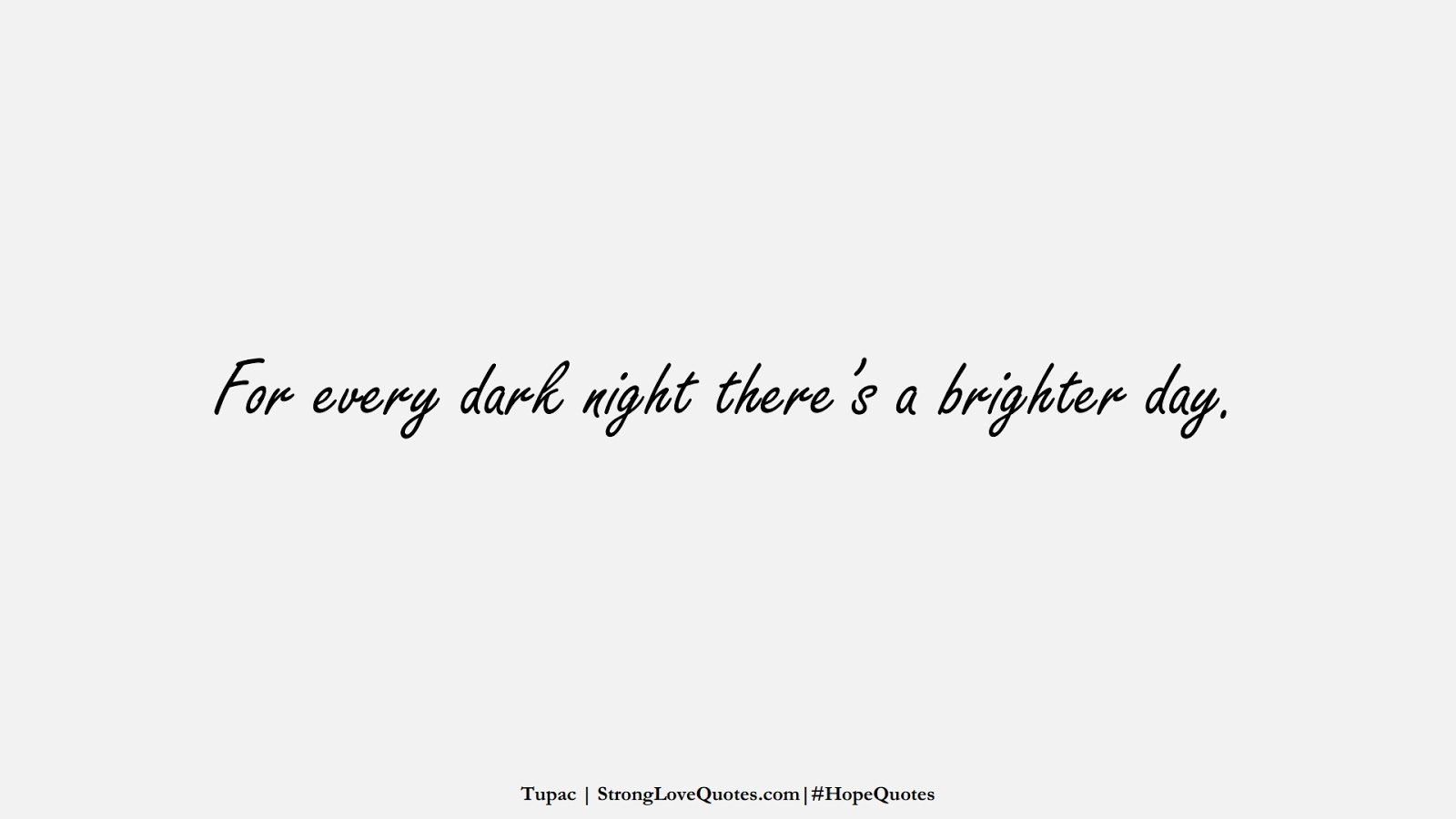 For every dark night there's a brighter day. (Tupac);  #HopeQuotes
