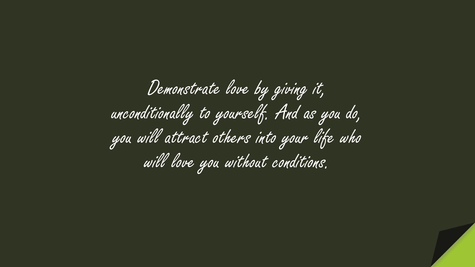 Demonstrate love by giving it, unconditionally to yourself. And as you do, you will attract others into your life who will love you without conditions.FALSE