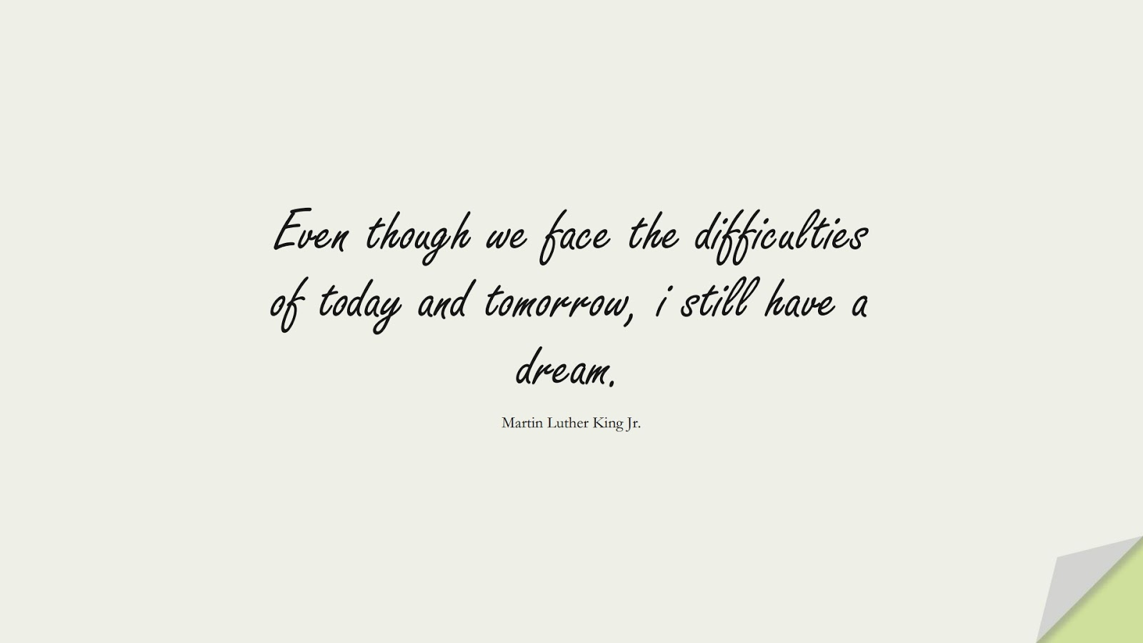 Even though we face the difficulties of today and tomorrow, i still have a dream. (Martin Luther King Jr.);  #MartinLutherKingJrQuotes