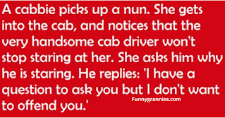 "KISS THE NUN A cabbie picks up a nun. She gets into the cab, and the cab driver won't stop staring at her. She asks him why is he staring and he replies, ""I have a question to ask you but I don't want to offend you.  She answers, 'My dear son, you cannot offend me. When you're as old as I am and have been a nun a long as I have, you get a chance to see and hear just about everything. I'm sure that there's nothing you could say or ask that I would find offensive.""  ""Well, I've always had a fantasy to have a nun kiss me.""  She responds, ""Well, let's see what we can do about that: #1, you have to be single and #2 you must be Catholic.""  The cab driver is very excited and says, ""Yes, I am single and I'm Catholic too!""  The nun says ""OK, pull into the next alley.""  He does and the nun fulfills his fantasy. But when they get back on the road, the cab driver starts crying. ""My dear child, said the nun, why are you crying?""  ""Forgive me sister, but I have sinned. I lied, I must confess, I'm married and I'm Jewish.""  The nun says, ""That's OK, my name is Kevin and I'm on my way to a Halloween party."""