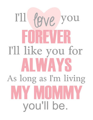 I'll love you forever. I'll like you for always. As long as I'm living, My mommy you'll be.