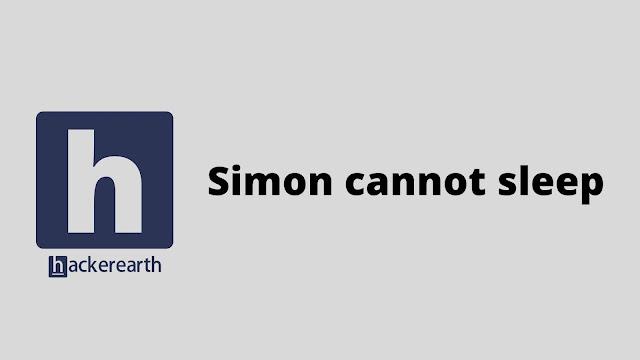 hackerEarth Simon cannot sleep problem solution
