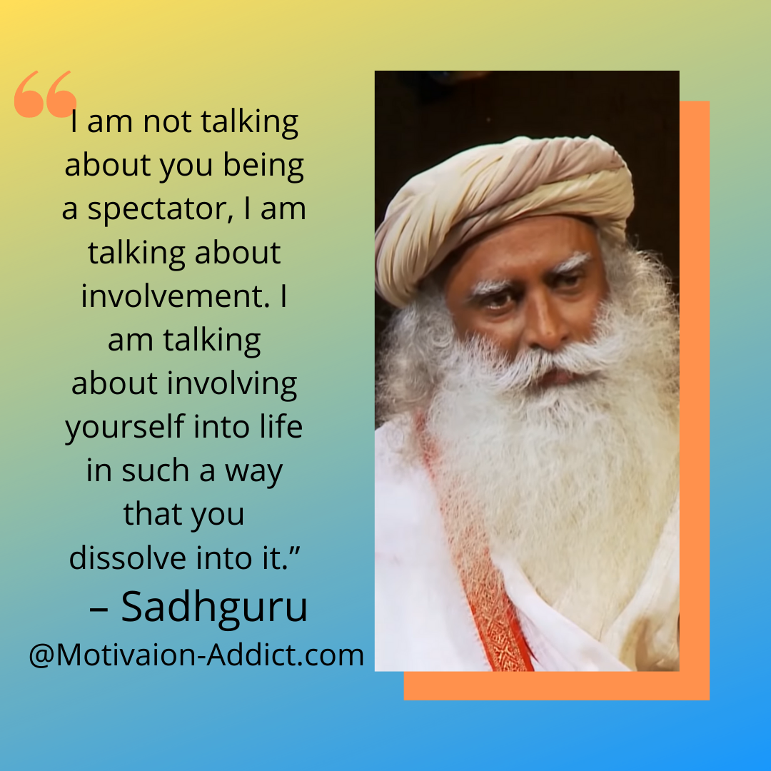 """I AM NOT TALKING ABOUT BEING SPECTATOR IAM TALKING ABOUT INVOLVING YOURSELF INTO LIFE IN SUCH A WAY THAT YOU DISSOLVE IT."" -SADHGURU, JAGGI VASUDEV"