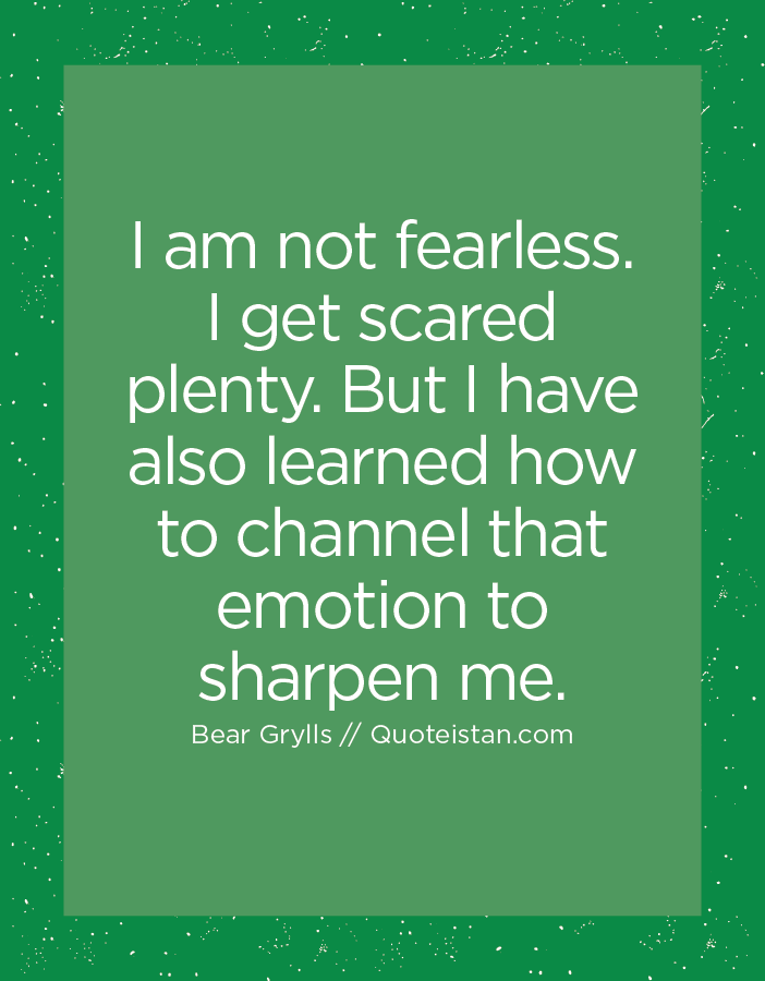I am not fearless. I get scared plenty. But I have also learned how to channel that emotion to sharpen me.