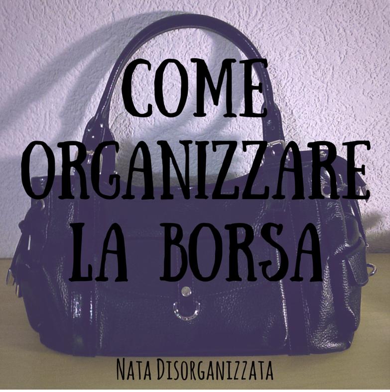 Nata disorganizzata Come organizzare la borsa