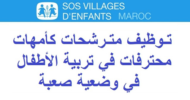 جمعية SOS قرى الأطفال المغرب: توظيف مترشحات كأمهات محترفات في تربية الأطفال في وضعية صعبة