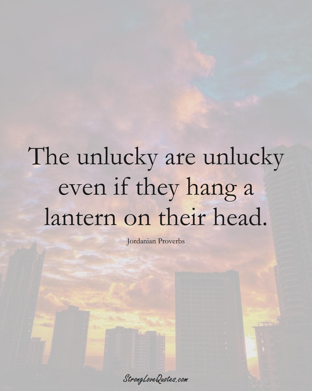The unlucky are unlucky even if they hang a lantern on their head. (Jordanian Sayings);  #MiddleEasternSayings