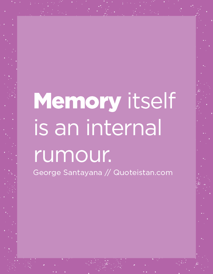 Memory itself is an internal rumour.
