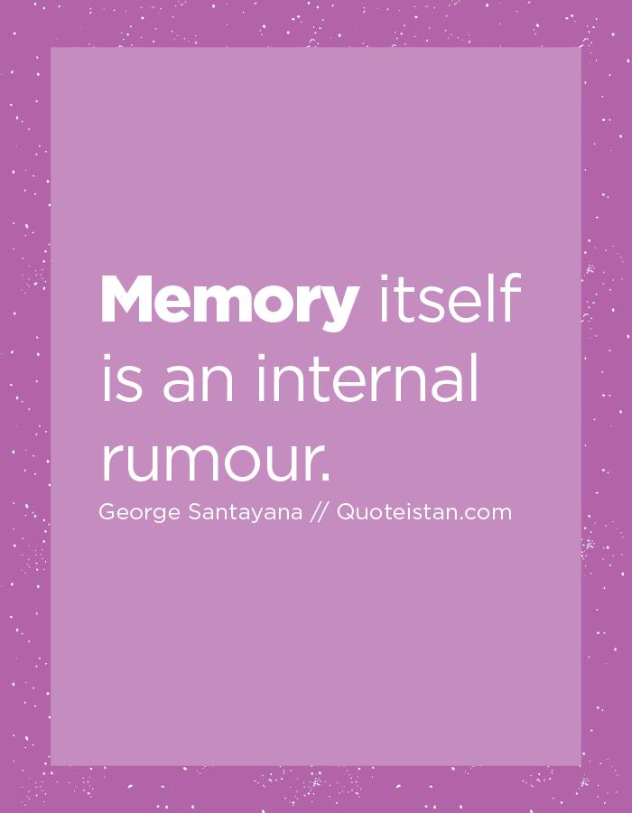 Memory itself is an internal rumour.