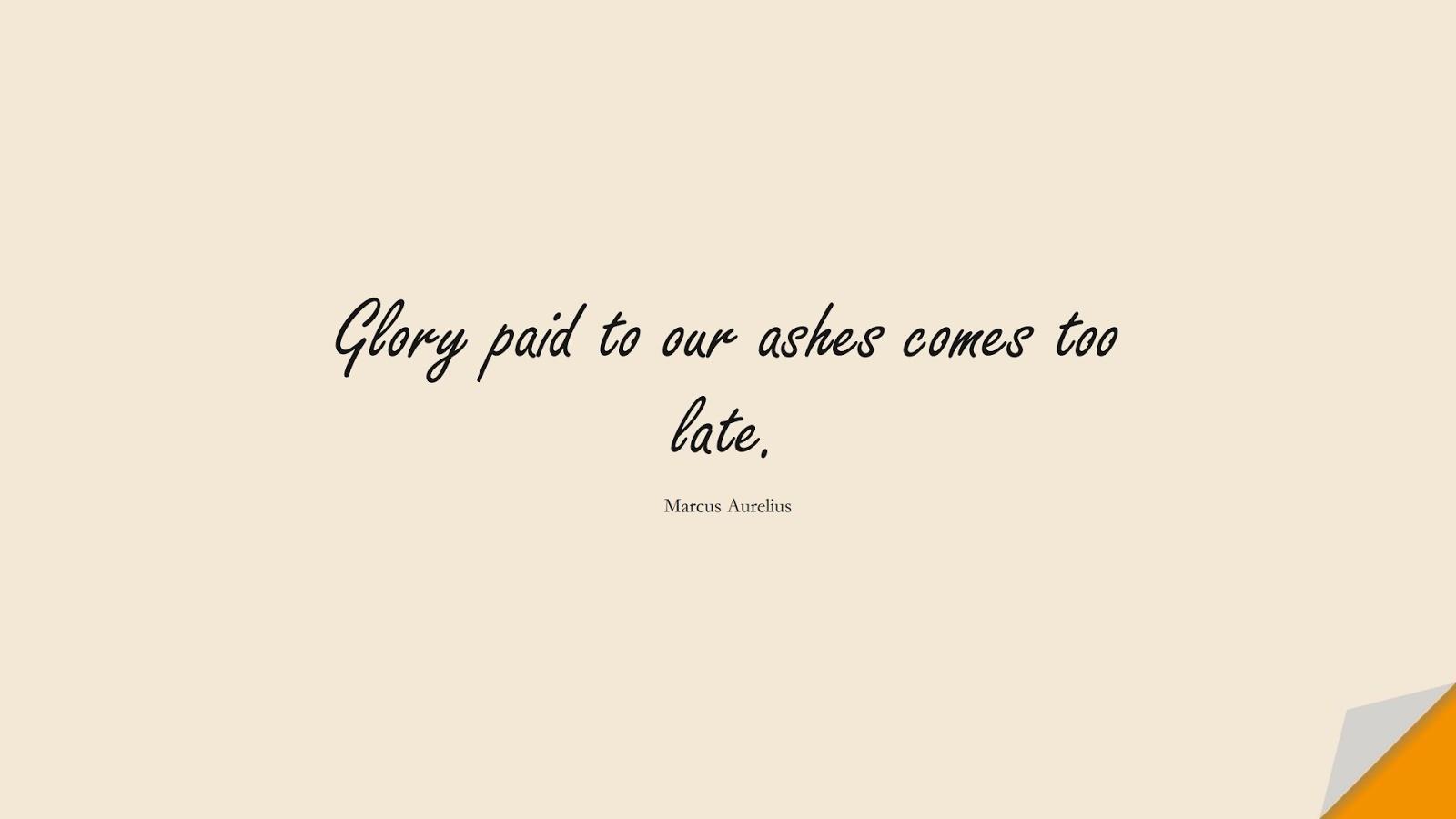 Glory paid to our ashes comes too late. (Marcus Aurelius);  #MarcusAureliusQuotes