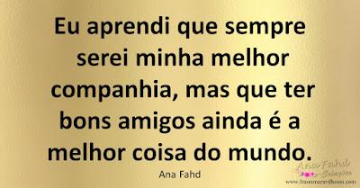 Eu aprendi que sempre serei minha melhor companhia, mas que ter bons amigos ainda é a melhor coisa do mundo. Ana Fahd