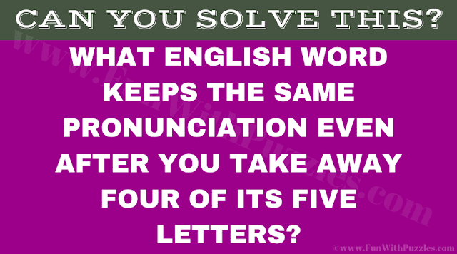 What English word keeps the same pronunciation even after you take away four of its five letters?