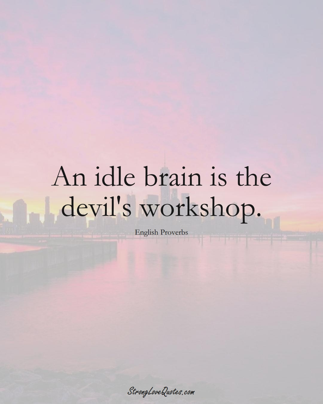 An idle brain is the devil's workshop. (English Sayings);  #EuropeanSayings