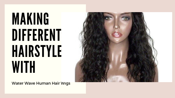Making Different Hairstyle with Water Wave Human Hair Wigs