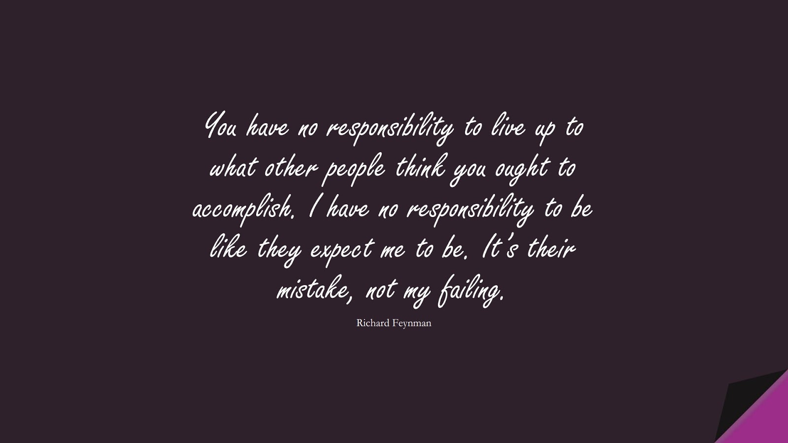 You have no responsibility to live up to what other people think you ought to accomplish. I have no responsibility to be like they expect me to be. It's their mistake, not my failing. (Richard Feynman);  #BeingStrongQuotes