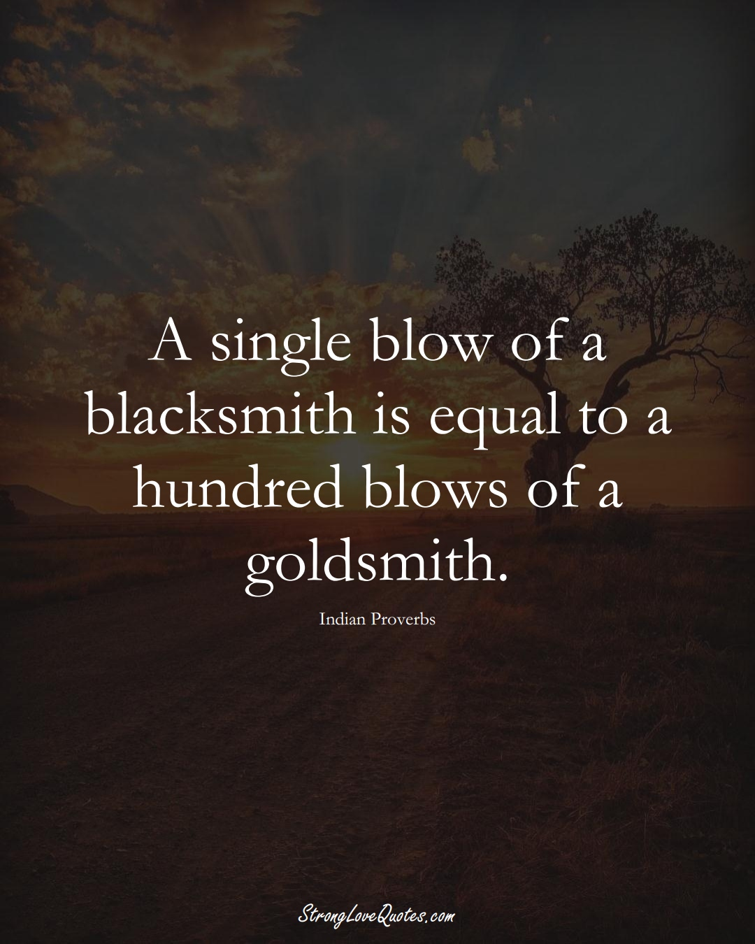 A single blow of a blacksmith is equal to a hundred blows of a goldsmith. (Indian Sayings);  #AsianSayings