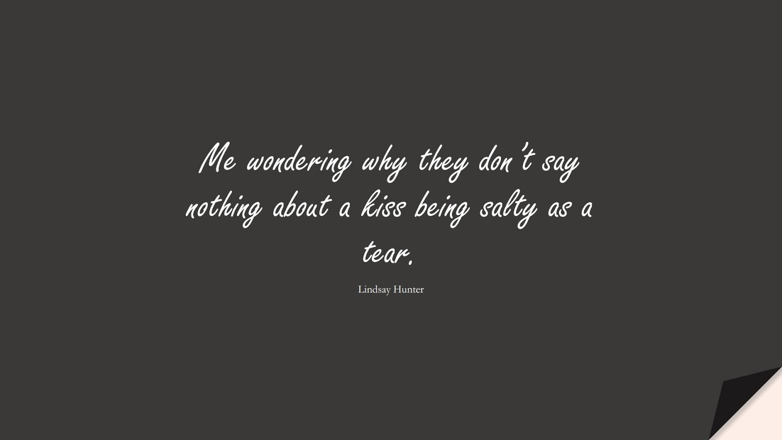 Me wondering why they don't say nothing about a kiss being salty as a tear. (Lindsay Hunter);  #SadLoveQuotes