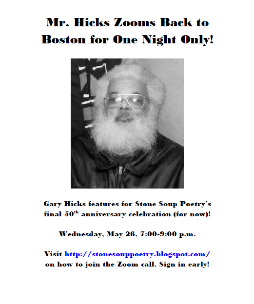 Mr. Hicks Zooms Back to Boston for One Night Only!  -  Gary Hicks features for Stone Soup Poetry's final 50th anniversary celebration (for now)! - Wednesday, May 26, 7:00-9:00 p.m. - Visit http://stonesouppoetry.blogspot.com/ on how to join the Zoom call. Sign in early!