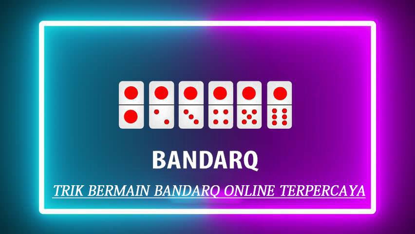 Trik Bermain BandarQ Online Terpercaya