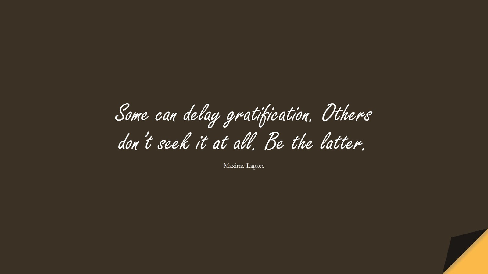 Some can delay gratification. Others don't seek it at all. Be the latter. (Maxime Lagace);  #StoicQuotes