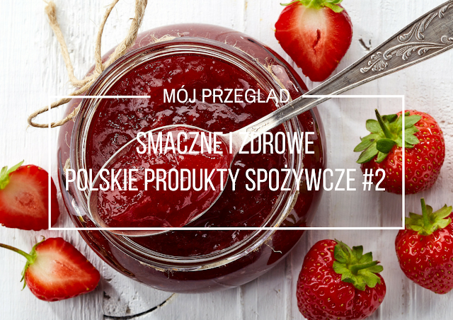 Smaczne i zdrowe polskie produkty spożywcze - nasz wybór, odsłona II
