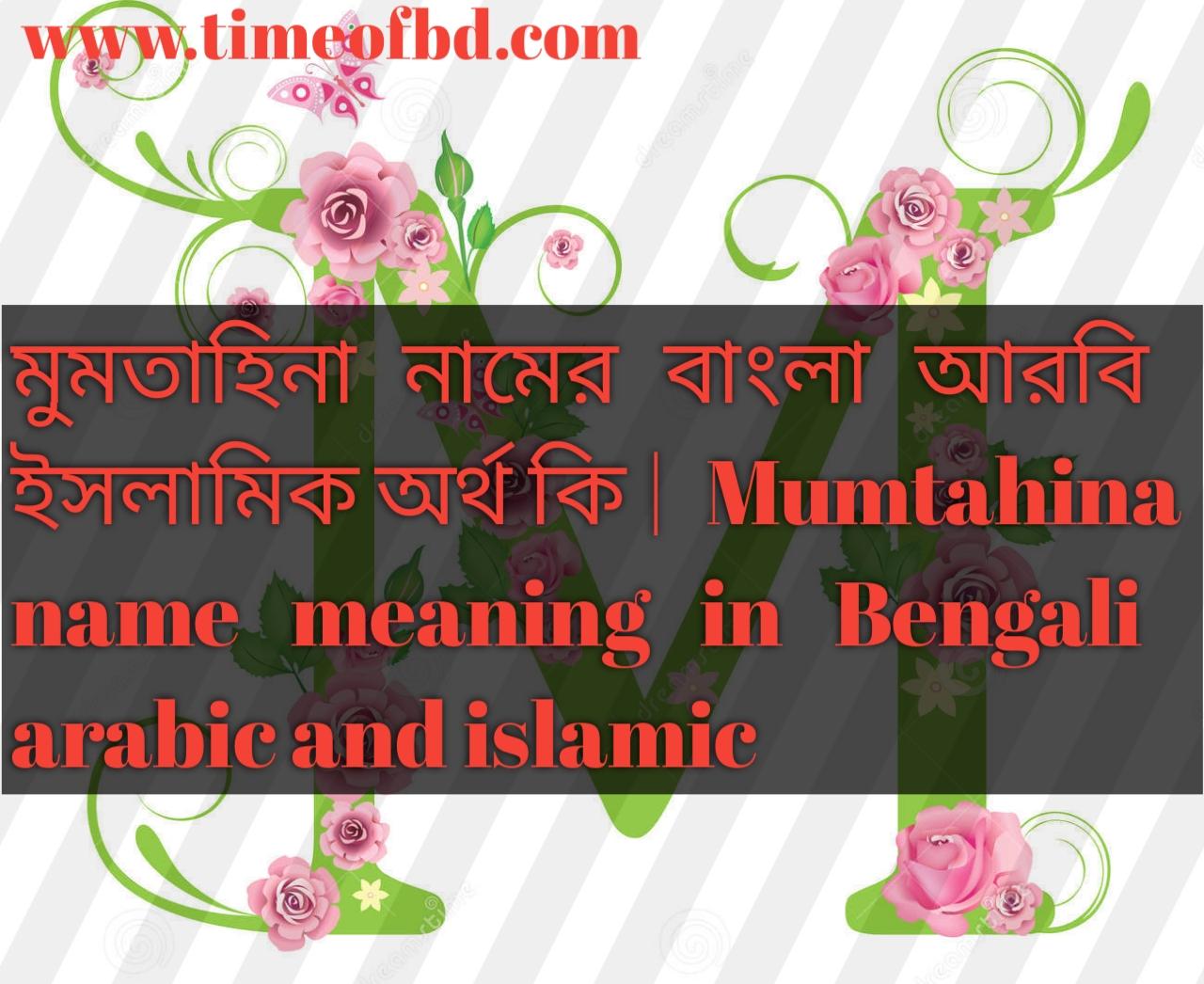 মুমতাহিনা নামের অর্থ কি, মুমতাহিনা নামের বাংলা অর্থ কি, মুমতাহিনা নামের ইসলামিক অর্থ কি, Mumtahina name in Bengali, মুমতাহিনা কি ইসলামিক নাম,