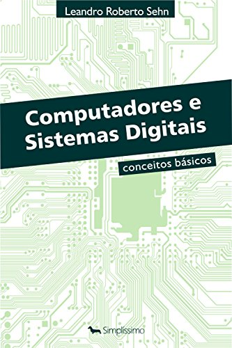 Computadores e Sistemas Digitais: Conceitos Básicos - Leandro Roberto Sehn