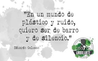 """""""En un mundo de plástico y ruido, quiero ser de barro y de silencio."""" Eduardo Galeano frases."""