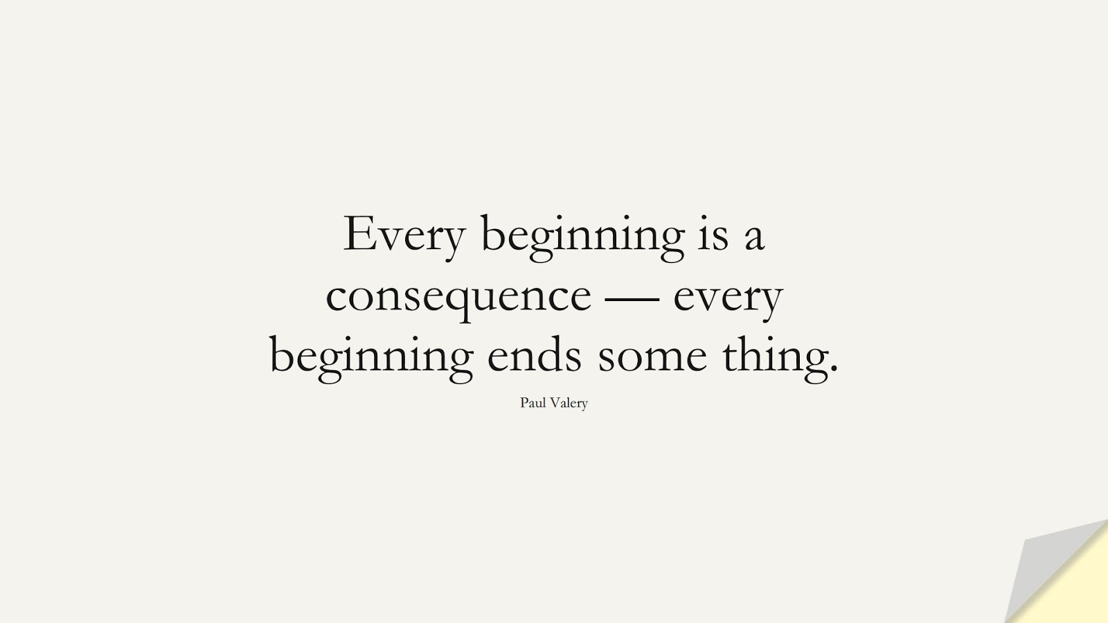 Every beginning is a consequence — every beginning ends some thing. (Paul Valery);  #ChangeQuotes