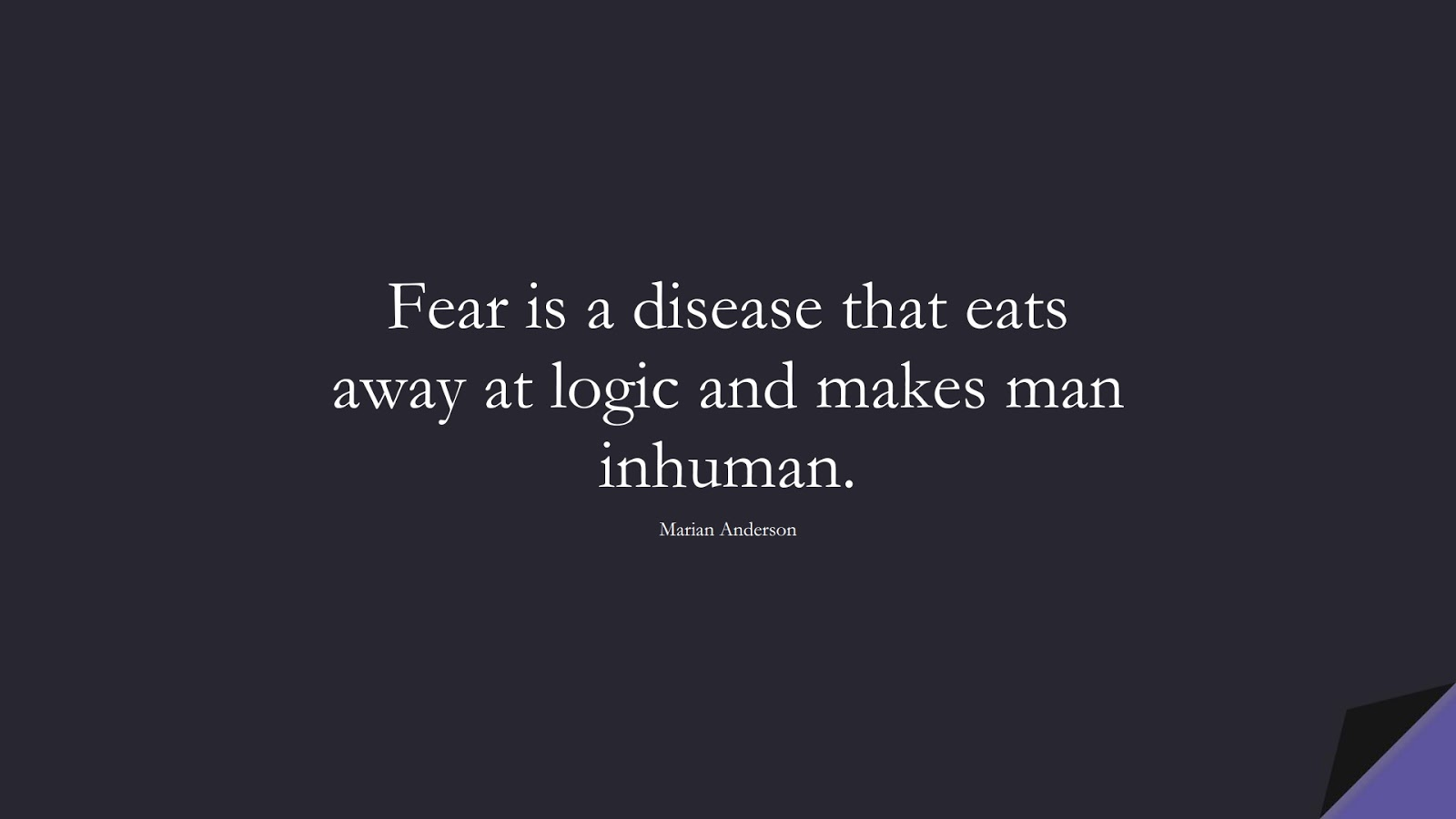 Fear is a disease that eats away at logic and makes man inhuman. (Marian Anderson);  #FearQuotes