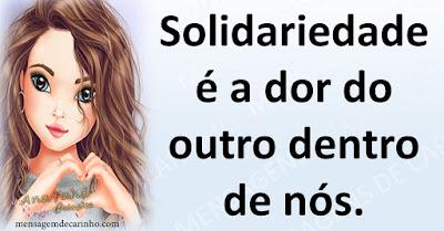 Solidariedade é a dor do outro dentro de nós.