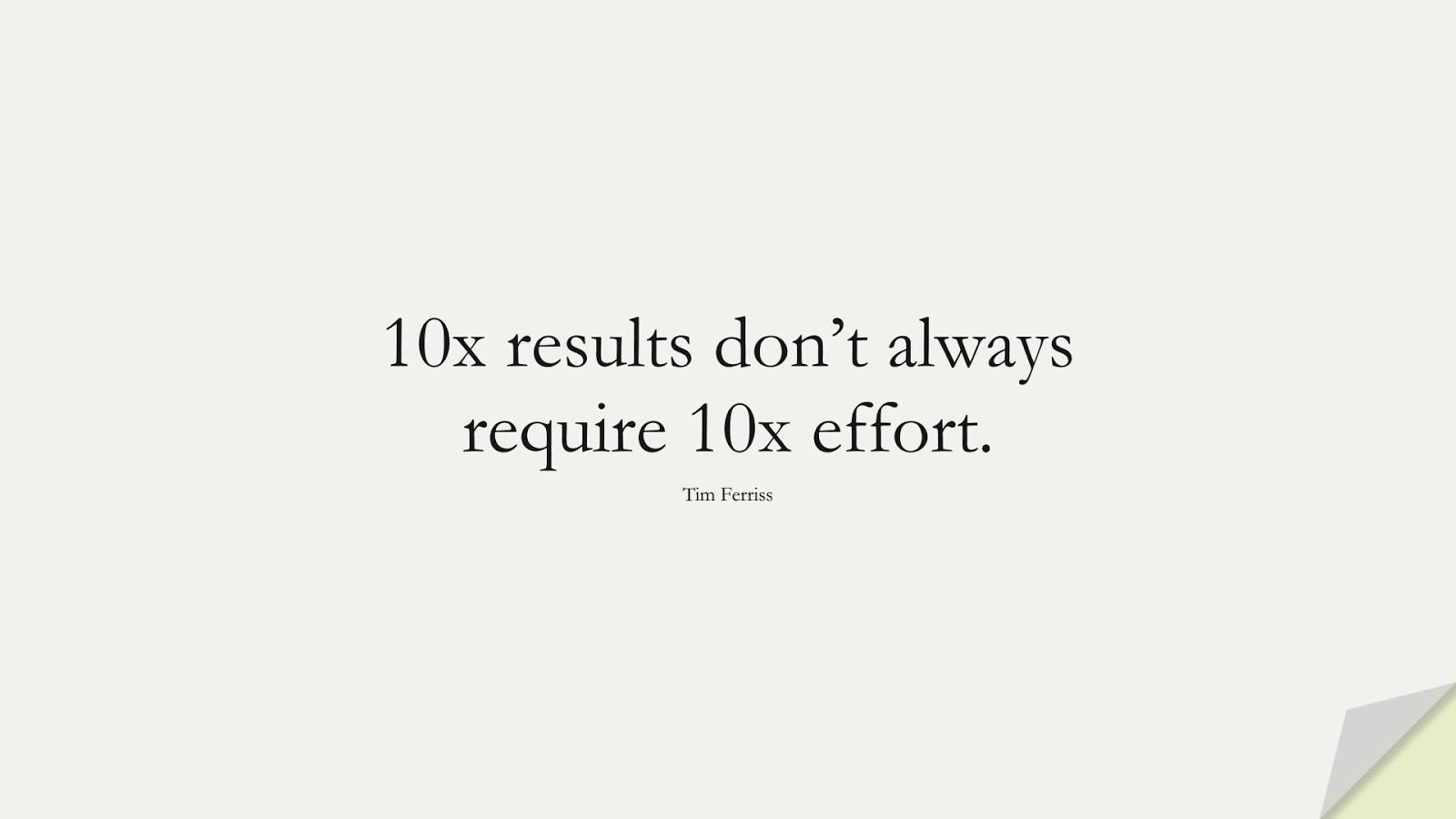 10x results don't always require 10x effort. (Tim Ferriss);  #TimFerrissQuotes